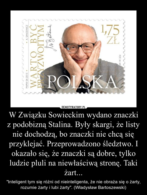 """W Związku Sowieckim wydano znaczki z podobizną Stalina. Były skargi, że listy nie dochodzą, bo znaczki nie chcą się przyklejać. Przeprowadzono śledztwo. I okazało się, że znaczki są dobre, tylko ludzie pluli na niewłaściwą stronę. Taki żart... – """"Inteligent tym się różni od nieinteligenta, że nie obraża się o żarty, rozumie żarty i lubi żarty"""". (Władysław Bartoszewski)"""