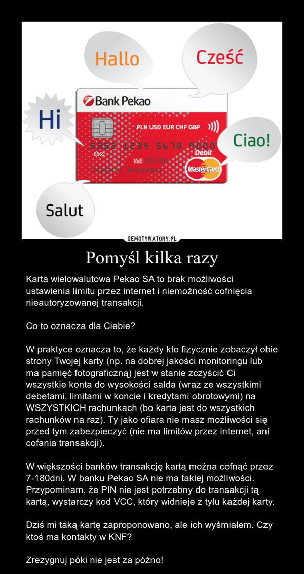 Pomyśl kilka razy – Karta wielowalutowa Pekao SA to brak możliwości ustawienia limitu przez internet i niemożność cofnięcia nieautoryzowanej transakcji.Co to oznacza dla Ciebie?W praktyce oznacza to, że każdy kto fizycznie zobaczył obie strony Twojej karty (np. na dobrej jakości monitoringu lub ma pamięć fotograficzną) jest w stanie zczyścić Ci wszystkie konta do wysokości salda (wraz ze wszystkimi debetami, limitami w koncie i kredytami obrotowymi) na WSZYSTKICH rachunkach (bo karta jest do wszystkich rachunków na raz). Ty jako ofiara nie masz możliwości się przed tym zabezpieczyć (nie ma limitów przez internet, ani cofania transakcji).W większości banków transakcję kartą można cofnąć przez 7-180dni. W banku Pekao SA nie ma takiej możliwości. Przypominam, że PIN nie jest potrzebny do transakcji tą kartą, wystarczy kod VCC, który widnieje z tyłu każdej karty.Dziś mi taką kartę zaproponowano, ale ich wyśmiałem. Czy ktoś ma kontakty w KNF?Zrezygnuj póki nie jest za późno!
