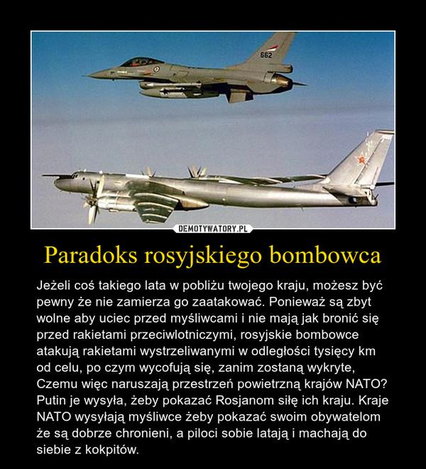 Paradoks rosyjskiego bombowca – Jeżeli coś takiego lata w pobliżu twojego kraju, możesz być pewny że nie zamierza go zaatakować. Ponieważ są zbyt wolne aby uciec przed myśliwcami i nie mają jak bronić się przed rakietami przeciwlotniczymi, rosyjskie bombowce atakują rakietami wystrzeliwanymi w odległości tysięcy km od celu, po czym wycofują się, zanim zostaną wykryte, Czemu więc naruszają przestrzeń powietrzną krajów NATO? Putin je wysyła, żeby pokazać Rosjanom siłę ich kraju. Kraje NATO wysyłają myśliwce żeby pokazać swoim obywatelom że są dobrze chronieni, a piloci sobie latają i machają do siebie z kokpitów.