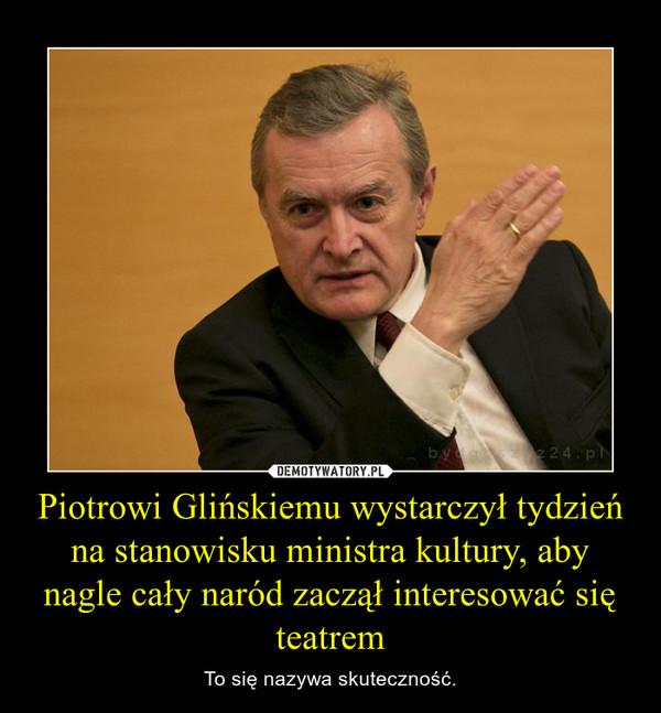 Piotrowi Glińskiemu wystarczył tydzień na stanowisku ministra kultury, aby nagle cały naród zaczął interesować się teatrem – To się nazywa skuteczność.