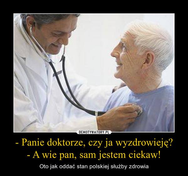 - Panie doktorze, czy ja wyzdrowieję? - A wie pan, sam jestem ciekaw! – Oto jak oddać stan polskiej służby zdrowia