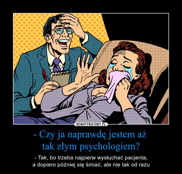 - Czy ja naprawdę jestem aż tak złym psychologiem? – - Tak, bo trzeba najpierw wysłuchać pacjenta,a dopiero później się śmiać, ale nie tak od razu