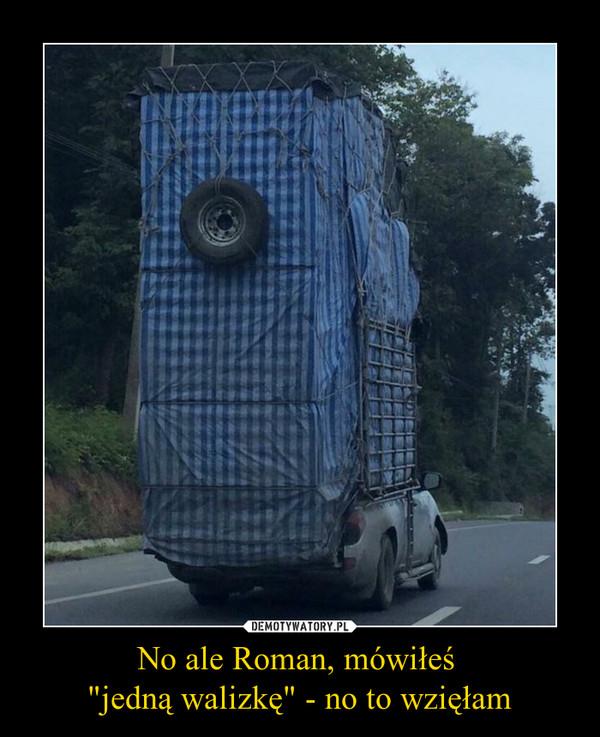 """No ale Roman, mówiłeś  """"jedną walizkę"""" - no to wzięłam –"""
