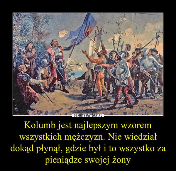 Kolumb jest najlepszym wzorem wszystkich mężczyzn. Nie wiedział dokąd płynął, gdzie był i to wszystko za pieniądze swojej żony –