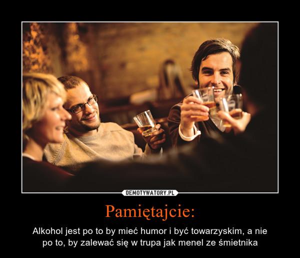 Pamiętajcie: – Alkohol jest po to by mieć humor i być towarzyskim, a niepo to, by zalewać się w trupa jak menel ze śmietnika