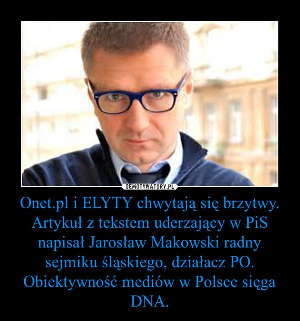 Onet.pl i ELYTY chwytają się brzytwy.Artykuł z tekstem uderzający w PiS napisał Jarosław Makowski radny sejmiku śląskiego, działacz PO.Obiektywność mediów w Polsce sięga DNA. –