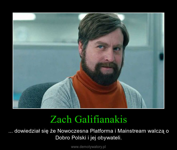Zach Galifianakis – ... dowiedział się że Nowoczesna Platforma i Mainstream walczą o Dobro Polski i jej obywateli.
