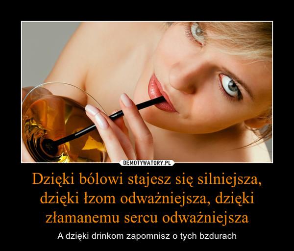 Dzięki bólowi stajesz się silniejsza,dzięki łzom odważniejsza, dzięki złamanemu sercu odważniejsza – A dzięki drinkom zapomnisz o tych bzdurach