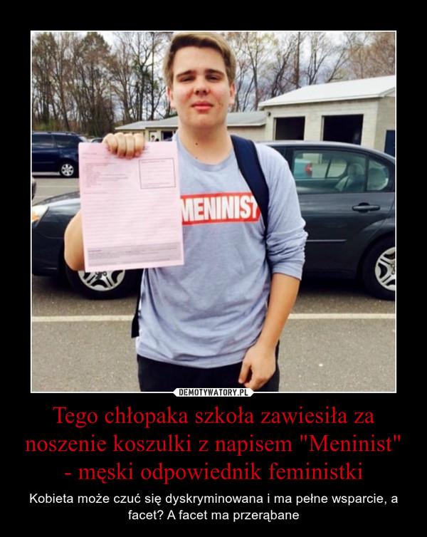 """Tego chłopaka szkoła zawiesiła za noszenie koszulki z napisem """"Meninist"""" - męski odpowiednik feministki – Kobieta może czuć się dyskryminowana i ma pełne wsparcie, a facet? A facet ma przerąbane"""