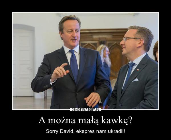 A można małą kawkę? – Sorry David, ekspres nam ukradli!