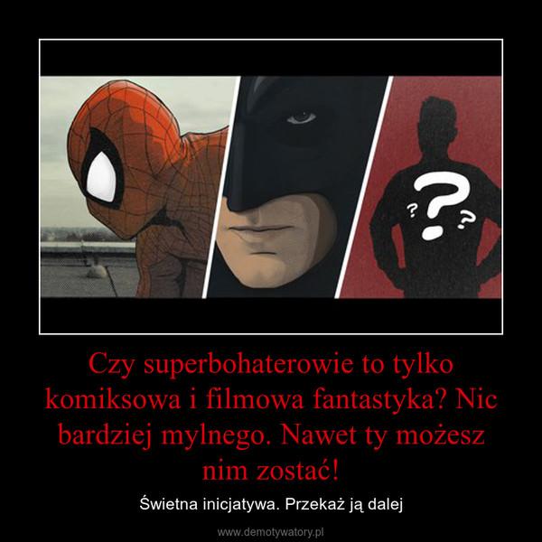 Czy superbohaterowie to tylko komiksowa i filmowa fantastyka? Nic bardziej mylnego. Nawet ty możesznim zostać! – Świetna inicjatywa. Przekaż ją dalej