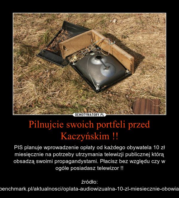 Pilnujcie swoich portfeli przed Kaczyńskim !! – PIS planuje wprowadzenie opłaty od każdego obywatela 10 zł miesięcznie na potrzeby utrzymania telewizji publicznej którą obsadzą swoimi propagandystami. Płacisz bez względu czy w ogóle posiadasz telewizor !!źródło: http://www.benchmark.pl/aktualnosci/oplata-audiowizualna-10-zl-miesiecznie-obowiazkowo.html