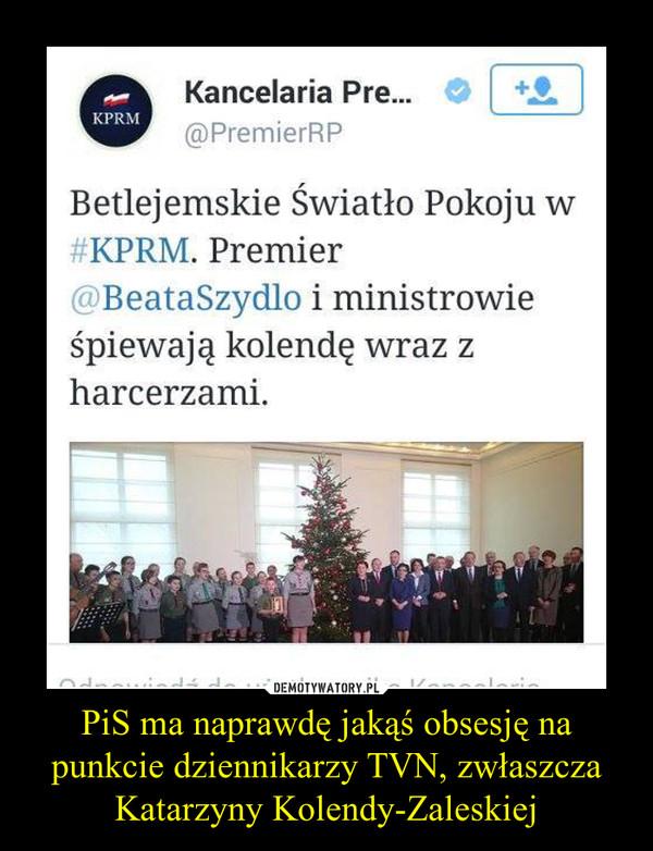 PiS ma naprawdę jakąś obsesję na punkcie dziennikarzy TVN, zwłaszcza Katarzyny Kolendy-Zaleskiej –