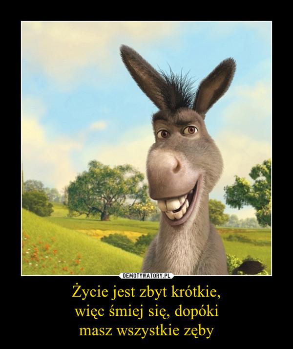 Życie jest zbyt krótkie,więc śmiej się, dopókimasz wszystkie zęby –