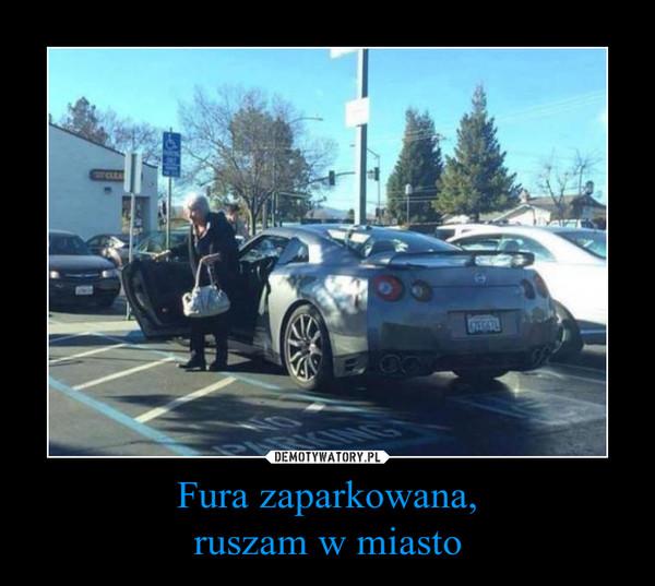 Fura zaparkowana,ruszam w miasto –