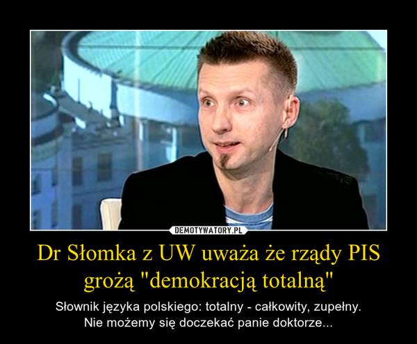 """Dr Słomka z UW uważa że rządy PIS grożą """"demokracją totalną"""" – Słownik języka polskiego: totalny - całkowity, zupełny.Nie możemy się doczekać panie doktorze..."""