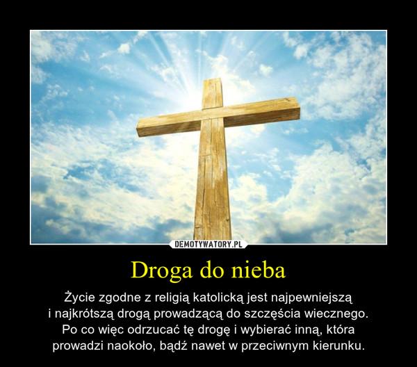 Droga do nieba – Życie zgodne z religią katolicką jest najpewniejsząi najkrótszą drogą prowadzącą do szczęścia wiecznego.Po co więc odrzucać tę drogę i wybierać inną, któraprowadzi naokoło, bądź nawet w przeciwnym kierunku.