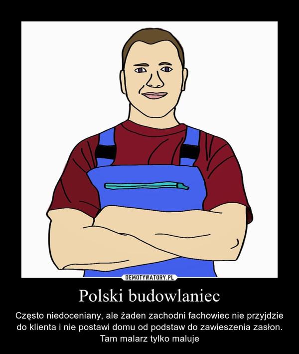 Polski budowlaniec – Często niedoceniany, ale żaden zachodni fachowiec nie przyjdzie do klienta i nie postawi domu od podstaw do zawieszenia zasłon. Tam malarz tylko maluje