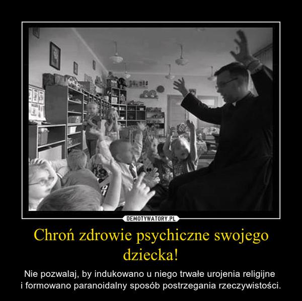 Chroń zdrowie psychiczne swojego dziecka! – Nie pozwalaj, by indukowano u niego trwałe urojenia religijne i formowano paranoidalny sposób postrzegania rzeczywistości.