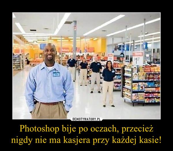Photoshop bije po oczach, przecież nigdy nie ma kasjera przy każdej kasie! –