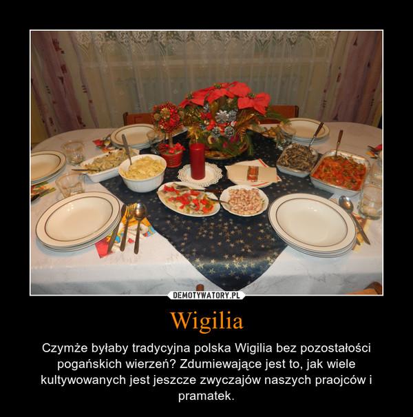 Wigilia – Czymże byłaby tradycyjna polska Wigilia bez pozostałości pogańskich wierzeń? Zdumiewające jest to, jak wiele kultywowanych jest jeszcze zwyczajów naszych praojców i pramatek.