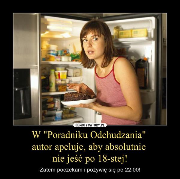 """W """"Poradniku Odchudzania"""" autor apeluje, aby absolutnie nie jeść po 18-stej! – Zatem poczekam i pożywię się po 22:00!"""