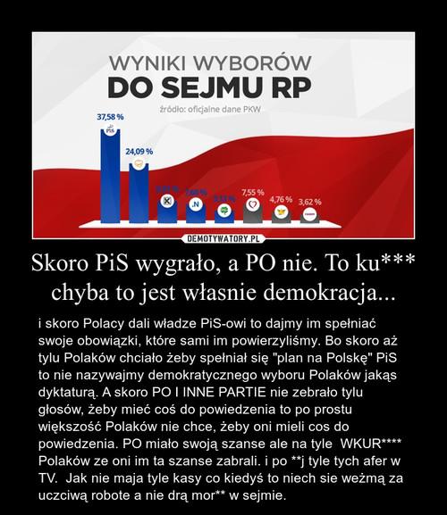 Skoro PiS wygrało, a PO nie. To ku*** chyba to jest własnie demokracja...