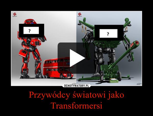 Przywódcy światowi jako Transformersi –