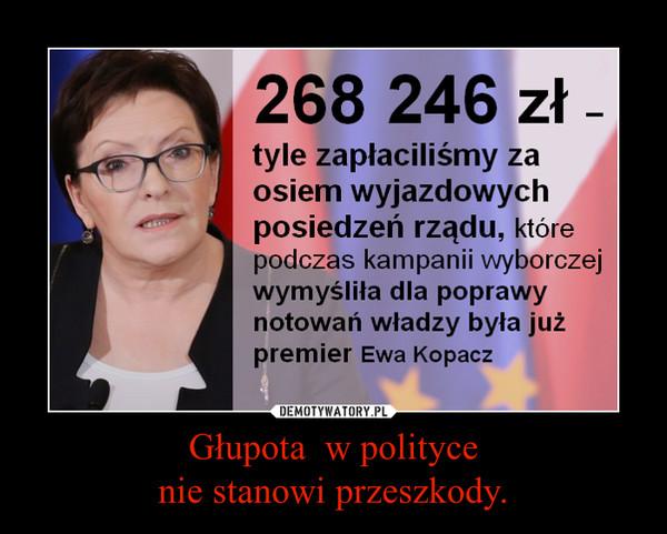 Głupota  w politycenie stanowi przeszkody. –