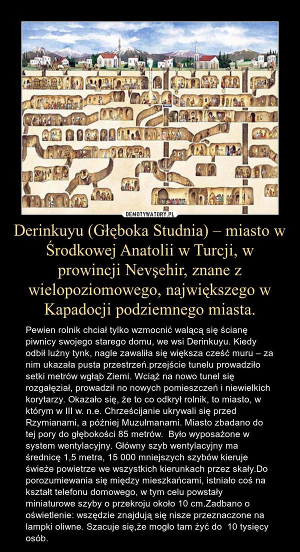 Derinkuyu (Głęboka Studnia) – miasto w Środkowej Anatolii w Turcji, w prowincji Nevşehir, znane z wielopoziomowego, największego w Kapadocji podziemnego miasta. – Pewien rolnik chciał tylko wzmocnić walącą się ścianę piwnicy swojego starego domu, we wsi Derinkuyu. Kiedy odbił luźny tynk, nagle zawaliła się większa cześć muru – za nim ukazała pusta przestrzeń.przejście tunelu prowadziło setki metrów wgłąb Ziemi. Wciąż na nowo tunel się rozgałęział, prowadził no nowych pomieszczeń i niewielkich korytarzy. Okazało się, że to co odkrył rolnik, to miasto, w którym w III w. n.e. Chrześcijanie ukrywali się przed Rzymianami, a później Muzułmanami. Miasto zbadano do tej pory do głębokości 85 metrów.  Było wyposażone w system wentylacyjny. Główny szyb wentylacyjny ma średnicę 1,5 metra, 15 000 mniejszych szybów kieruje świeże powietrze we wszystkich kierunkach przez skały.Do porozumiewania się między mieszkańcami, istniało coś na kształt telefonu domowego, w tym celu powstały miniaturowe szyby o przekroju około 10 cm.Zadbano o oświetlenie: wszędzie znajdują się nisze przeznaczone na lampki oliwne. Szacuje się,że mogło tam żyć do  10 tysięcy osób.