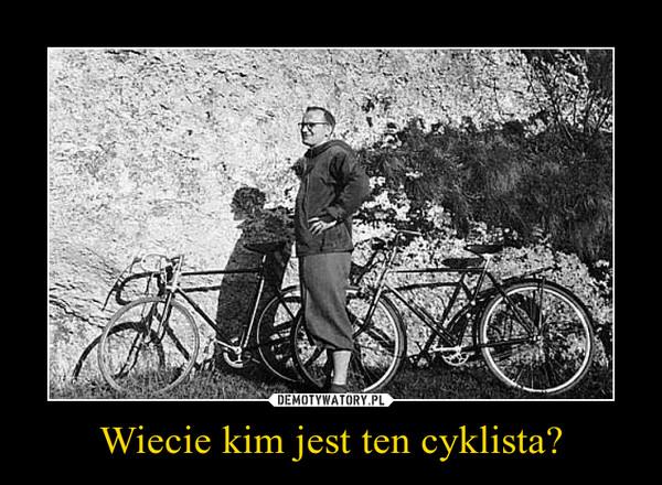 Wiecie kim jest ten cyklista? –