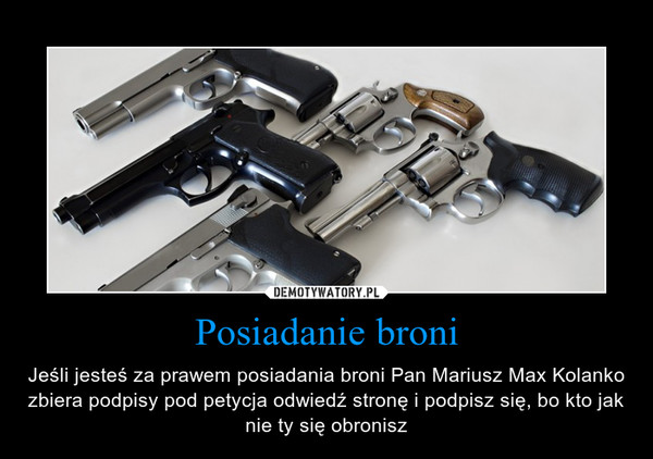 Posiadanie broni – Jeśli jesteś za prawem posiadania broni Pan Mariusz Max Kolanko zbiera podpisy pod petycja odwiedź stronę i podpisz się, bo kto jak nie ty się obronisz