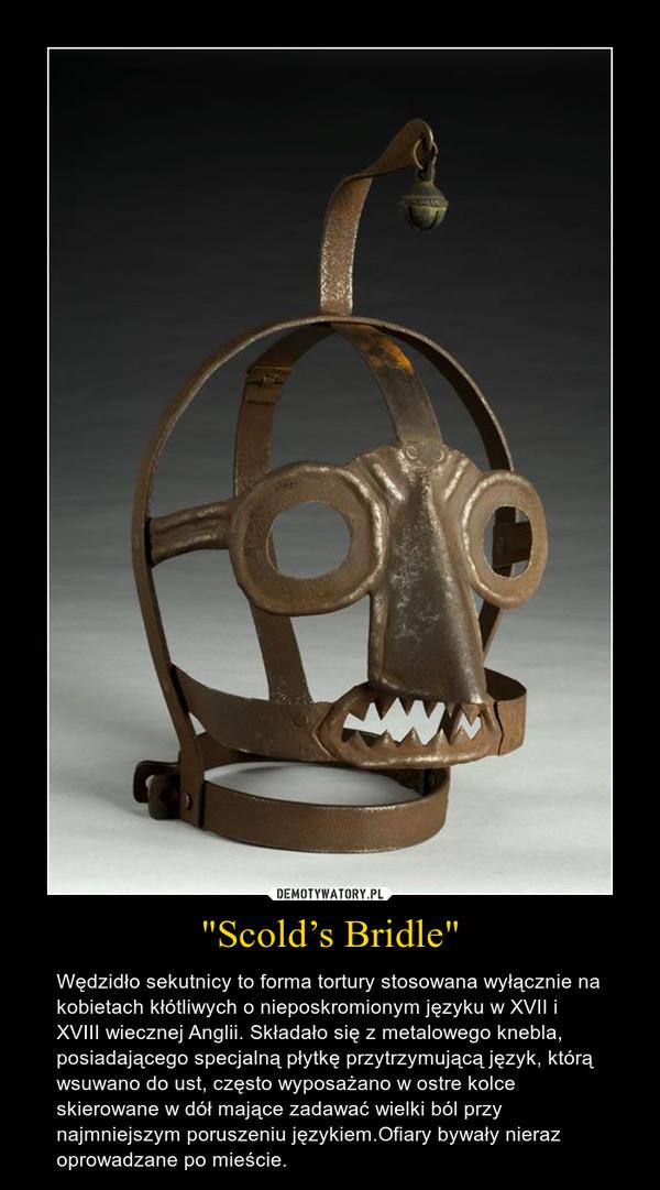 """""""Scold's Bridle"""" – Wędzidło sekutnicy to forma tortury stosowana wyłącznie na kobietach kłótliwych o nieposkromionym języku w XVII i XVIII wiecznej Anglii. Składało się z metalowego knebla, posiadającego specjalną płytkę przytrzymującą język, którą wsuwano do ust, często wyposażano w ostre kolce skierowane w dół mające zadawać wielki ból przy najmniejszym poruszeniu językiem.Ofiary bywały nieraz oprowadzane po mieście."""