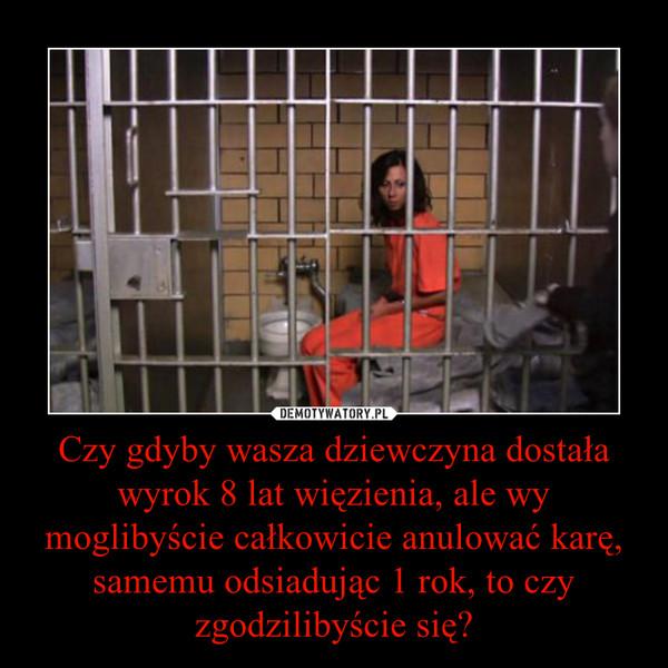 Czy gdyby wasza dziewczyna dostała wyrok 8 lat więzienia, ale wy moglibyście całkowicie anulować karę, samemu odsiadując 1 rok, to czy zgodzilibyście się? –