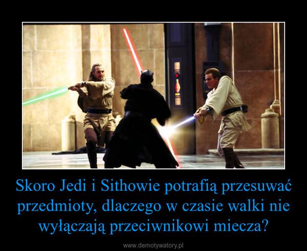 Skoro Jedi i Sithowie potrafią przesuwać przedmioty, dlaczego w czasie walki nie wyłączają przeciwnikowi miecza? –