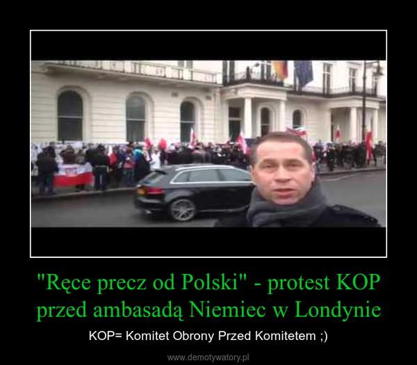 """""""Ręce precz od Polski"""" - protest KOP przed ambasadą Niemiec w Londynie – KOP= Komitet Obrony Przed Komitetem ;)"""