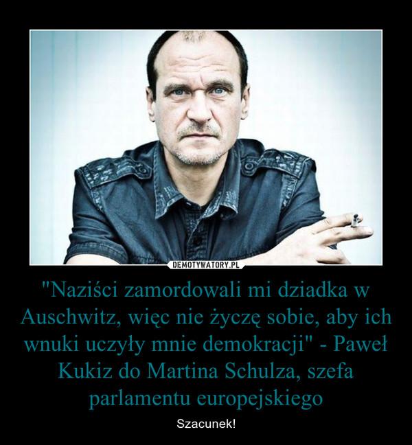 """""""Naziści zamordowali mi dziadka w Auschwitz, więc nie życzę sobie, aby ich wnuki uczyły mnie demokracji"""" - Paweł Kukiz do Martina Schulza, szefa parlamentu europejskiego – Szacunek!"""