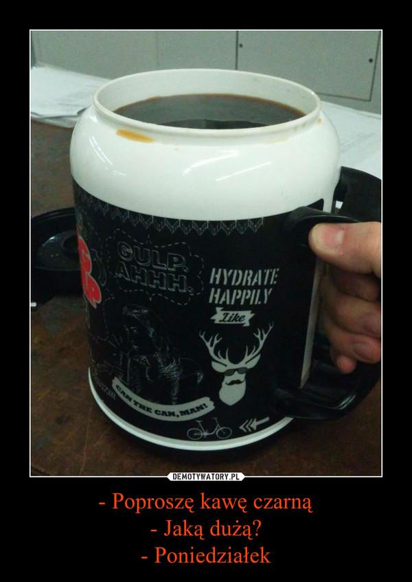 - Poproszę kawę czarną- Jaką dużą?- Poniedziałek –