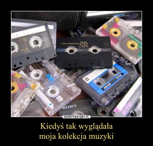 Kiedyś tak wyglądałamoja kolekcja muzyki –