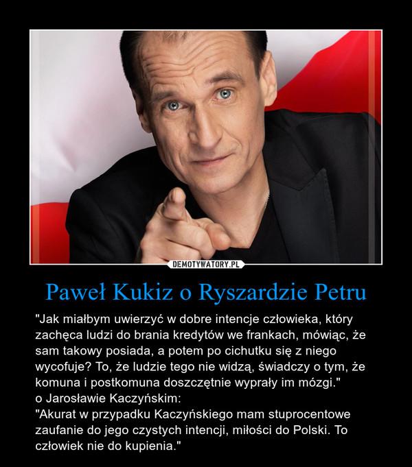 """Paweł Kukiz o Ryszardzie Petru – """"Jak miałbym uwierzyć w dobre intencje człowieka, który zachęca ludzi do brania kredytów we frankach, mówiąc, że sam takowy posiada, a potem po cichutku się z niego wycofuje? To, że ludzie tego nie widzą, świadczy o tym, że komuna i postkomuna doszczętnie wyprały im mózgi.""""o Jarosławie Kaczyńskim:""""Akurat w przypadku Kaczyńskiego mam stuprocentowe zaufanie do jego czystych intencji, miłości do Polski. To człowiek nie do kupienia."""""""