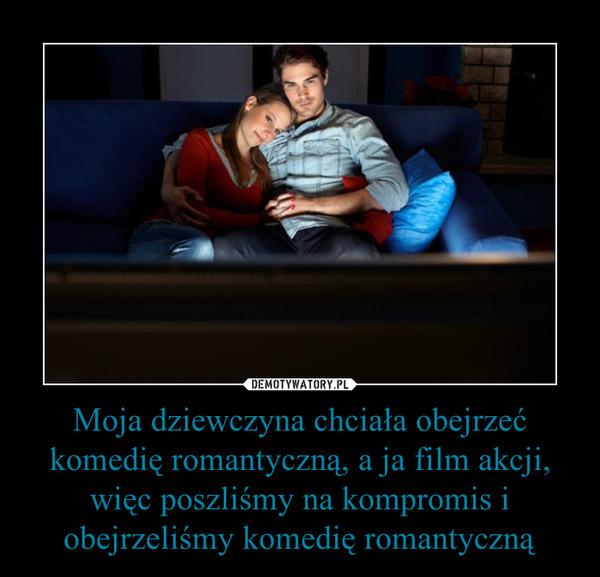 Moja dziewczyna chciała obejrzeć komedię romantyczną, a ja film akcji, więc poszliśmy na kompromis i obejrzeliśmy komedię romantyczną –
