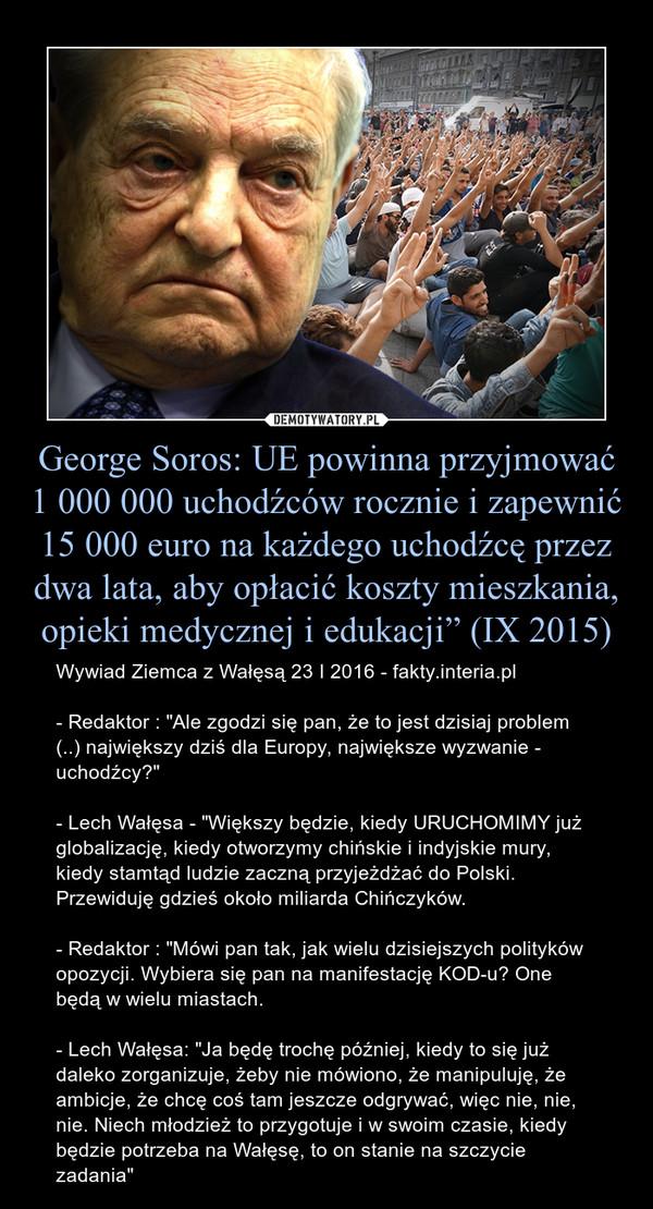 """George Soros: UE powinna przyjmować 1 000 000 uchodźców rocznie i zapewnić 15 000 euro na każdego uchodźcę przez dwa lata, aby opłacić koszty mieszkania, opieki medycznej i edukacji"""" (IX 2015) – Wywiad Ziemca z Wałęsą 23 I 2016 - fakty.interia.pl- Redaktor : """"Ale zgodzi się pan, że to jest dzisiaj problem (..) największy dziś dla Europy, największe wyzwanie - uchodźcy?""""- Lech Wałęsa - """"Większy będzie, kiedy URUCHOMIMY już globalizację, kiedy otworzymy chińskie i indyjskie mury, kiedy stamtąd ludzie zaczną przyjeżdżać do Polski. Przewiduję gdzieś około miliarda Chińczyków.- Redaktor : """"Mówi pan tak, jak wielu dzisiejszych polityków opozycji. Wybiera się pan na manifestację KOD-u? One będą w wielu miastach.- Lech Wałęsa: """"Ja będę trochę później, kiedy to się już daleko zorganizuje, żeby nie mówiono, że manipuluję, że ambicje, że chcę coś tam jeszcze odgrywać, więc nie, nie, nie. Niech młodzież to przygotuje i w swoim czasie, kiedy będzie potrzeba na Wałęsę, to on stanie na szczycie zadania"""""""