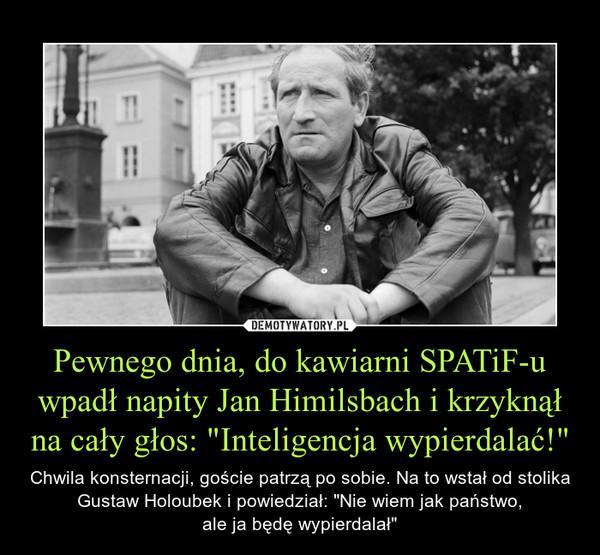 """Pewnego dnia, do kawiarni SPATiF-u wpadł napity Jan Himilsbach i krzyknął na cały głos: """"Inteligencja wypierdalać!"""" – Chwila konsternacji, goście patrzą po sobie. Na to wstał od stolika Gustaw Holoubek i powiedział: """"Nie wiem jak państwo,ale ja będę wypierdalał"""""""