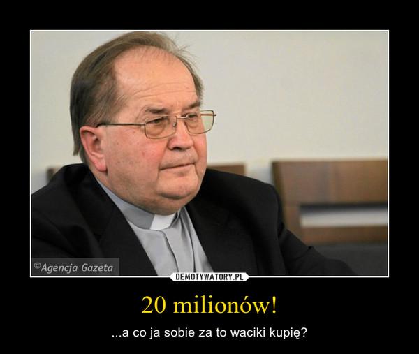 20 milionów! – ...a co ja sobie za to waciki kupię?
