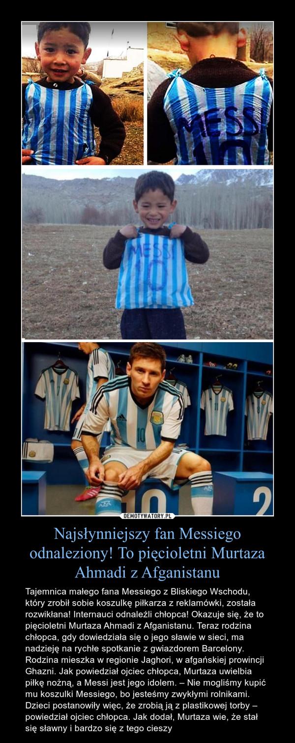Najsłynniejszy fan Messiego odnaleziony! To pięcioletni Murtaza Ahmadi z Afganistanu – Tajemnica małego fana Messiego z Bliskiego Wschodu, który zrobił sobie koszulkę piłkarza z reklamówki, została rozwikłana! Internauci odnaleźli chłopca! Okazuje się, że to pięcioletni Murtaza Ahmadi z Afganistanu. Teraz rodzina chłopca, gdy dowiedziała się o jego sławie w sieci, ma nadzieję na rychłe spotkanie z gwiazdorem Barcelony. Rodzina mieszka w regionie Jaghori, w afgańskiej prowincji Ghazni. Jak powiedział ojciec chłopca, Murtaza uwielbia piłkę nożną, a Messi jest jego idolem. – Nie mogliśmy kupić mu koszulki Messiego, bo jesteśmy zwykłymi rolnikami. Dzieci postanowiły więc, że zrobią ją z plastikowej torby – powiedział ojciec chłopca. Jak dodał, Murtaza wie, że stał się sławny i bardzo się z tego cieszy