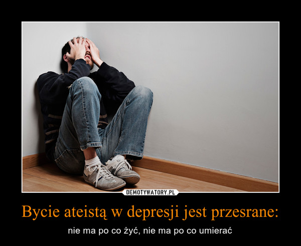 Bycie ateistą w depresji jest przesrane: – nie ma po co żyć, nie ma po co umierać