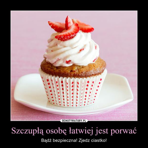 Szczupłą osobę łatwiej jest porwać – Bądź bezpieczna! Zjedz ciastko!