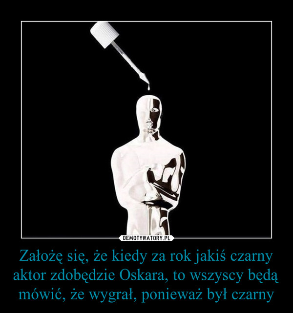 Założę się, że kiedy za rok jakiś czarny aktor zdobędzie Oskara, to wszyscy będą mówić, że wygrał, ponieważ był czarny –