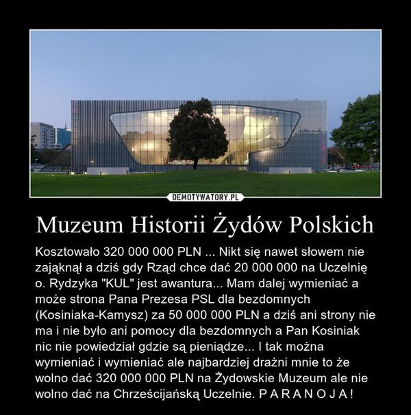 """Muzeum Historii Żydów Polskich – Kosztowało 320 000 000 PLN ... Nikt się nawet słowem nie zająknął a dziś gdy Rząd chce dać 20 000 000 na Uczelnię o. Rydzyka """"KUL"""" jest awantura... Mam dalej wymieniać a może strona Pana Prezesa PSL dla bezdomnych (Kosiniaka-Kamysz) za 50 000 000 PLN a dziś ani strony nie  ma i nie było ani pomocy dla bezdomnych a Pan Kosiniak nic nie powiedział gdzie są pieniądze... I tak można wymieniać i wymieniać ale najbardziej drażni mnie to że wolno dać 320 000 000 PLN na Żydowskie Muzeum ale nie wolno dać na Chrześcijańską Uczelnie. P A R A N O J A !"""