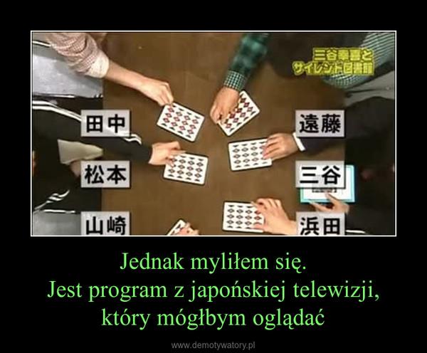 Jednak myliłem się.Jest program z japońskiej telewizji, który mógłbym oglądać –